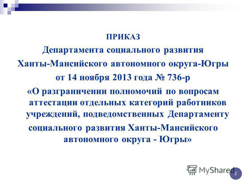 ПРИКАЗ Департамента социального развития Ханты-Мансийского автономного округа-Югры от 14 ноября 2013 года 736-р «О разграничении полномочий по вопросам аттестации отдельных категорий работников учреждений, подведомственных Департаменту социального ра