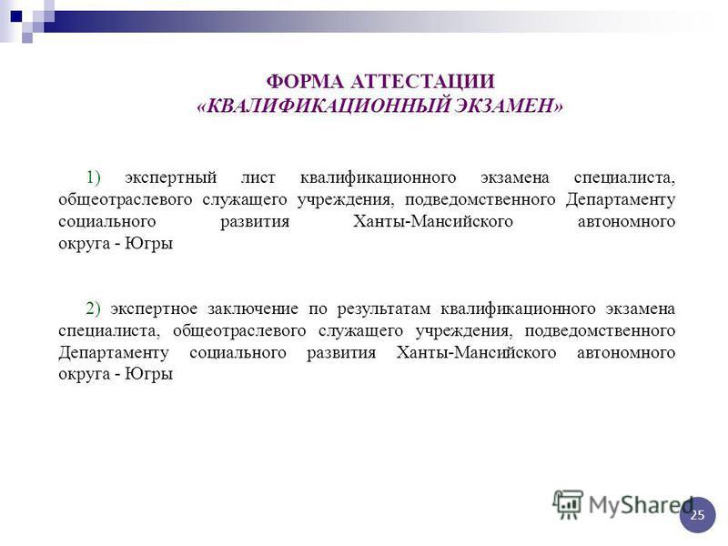 ФОРМА АТТЕСТАЦИИ «КВАЛИФИКАЦИОННЫЙ ЭКЗАМЕН» 1) экспертный лист квалификационного экзамена специалиста, общеотраслевого служащего учреждения, подведомственного Департаменту социального развития Ханты-Мансийского автономного округа - Югры 2) экспертное