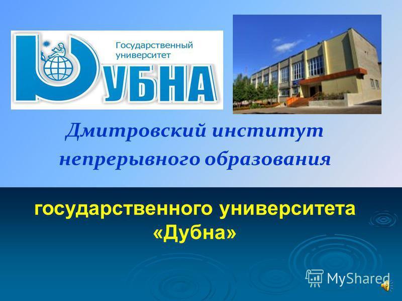 Дмитровский институт непрерывного образования государственного университета «Дубна»
