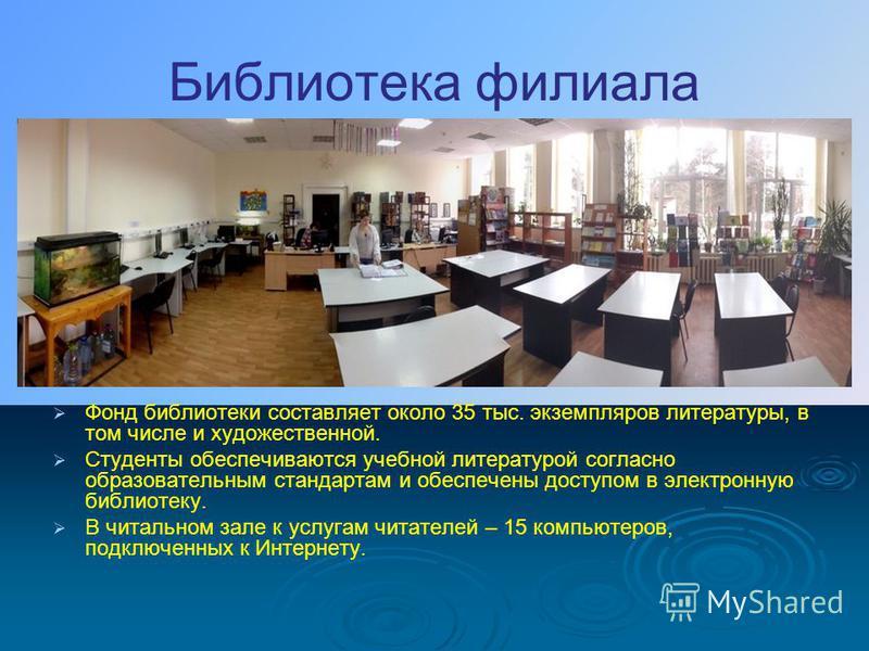 Библиотека филиала Фонд библиотеки составляет около 35 тыс. экземпляров литературы, в том числе и художественной. Студенты обеспечиваются учебной литературой согласно образовательным стандартам и обеспечены доступом в электронную библиотеку. В читаль