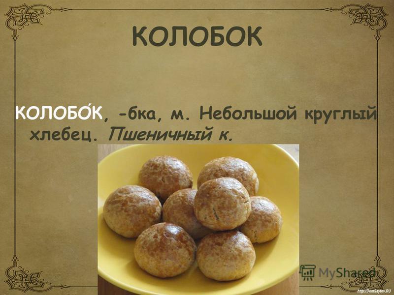 КОЛОБОК КОЛОБОК, -б-ка, м. Небольшой круглый хлебец. Пшеничный к.