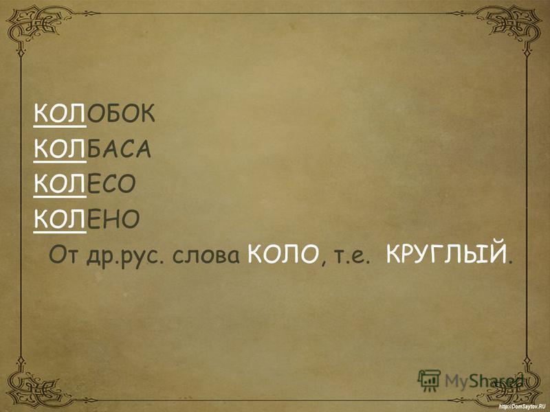 КОЛОБОК КОЛБАСА КОЛЕСО КОЛЕНО От др.рус. слова КОЛО, т.е. КРУГЛЫЙ.