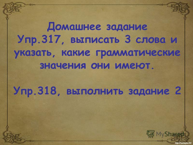 Домашнее задание Упр.317, выписать 3 слова и указать, какие грамматические значения они имеют. Упр.318, выполнить задание 2