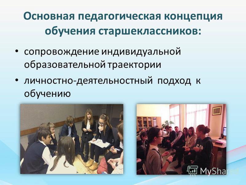 Основная педагогическая концепция обучения старшеклассников: сопровождение индивидуальной образовательной траектории личностно-деятельностный подход к обучению