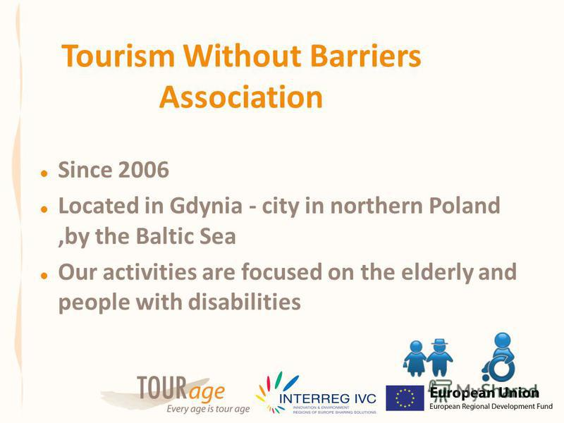 Tourism Without Barriers Association Since 2006 Located in Gdynia - city in northern Poland,by the Baltic Sea Our activities are focused on the elderly and people with disabilities