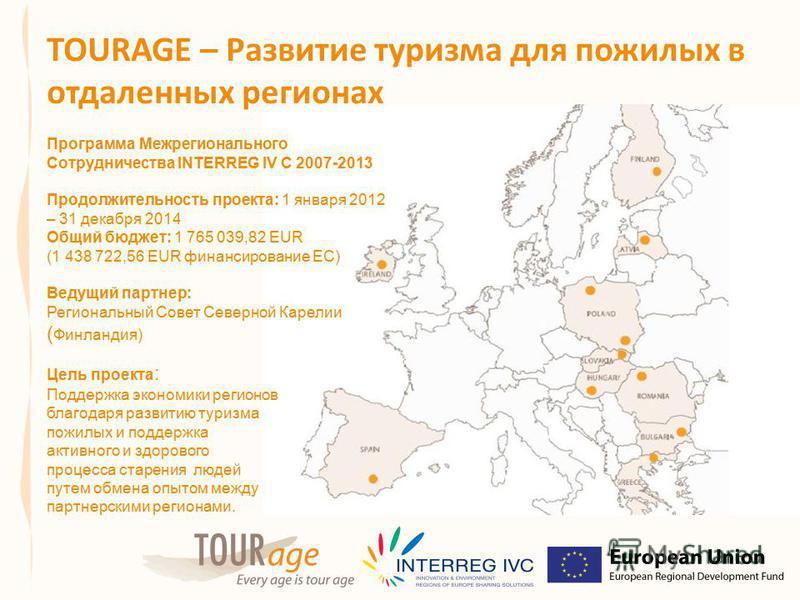 TOURAGE – Развитие туризма для пожилых в отдаленных регионах Программа Межрегионального Сотрудничества INTERREG IV C 2007-2013 Продолжительность проекта: 1 января 2012 – 31 декабря 2014 Общий бюджет: 1 765 039,82 EUR (1 438 722,56 EUR финансирование