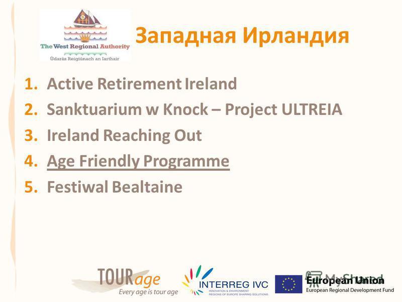 Западная Ирландия 1. Active Retirement Ireland 2. Sanktuarium w Knock – Projeсt ULTREIA 3. Ireland Reaching Out 4. Age Friendly Programme 5. Festiwal Bealtaine