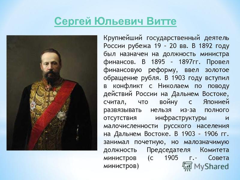 Сергей Юльевич Витте Крупнейший государственный деятель России рубежа 19 – 20 вв. В 1892 году был назначен на должность министра финансов. В 1895 – 1897 гг. Провел финансовую реформу, ввел золотое обращение рубля. В 1903 году вступил в конфликт с Ник