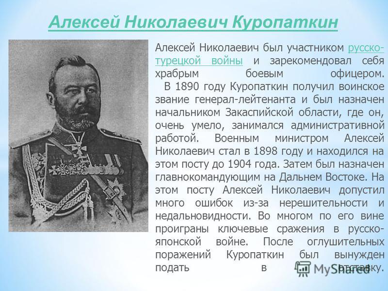 Алексей Николаевич Куропаткин Алексей Николаевич был участником русско- турецкой войны и зарекомендовал себя храбрым боевым офицером. В 1890 году Куропаткин получил воинское звание генерал-лейтенанта и был назначен начальником Закаспийской области, г