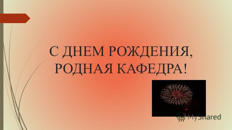 С ДНЕМ РОЖДЕНИЯ, РОДНАЯ КАФЕДРА!