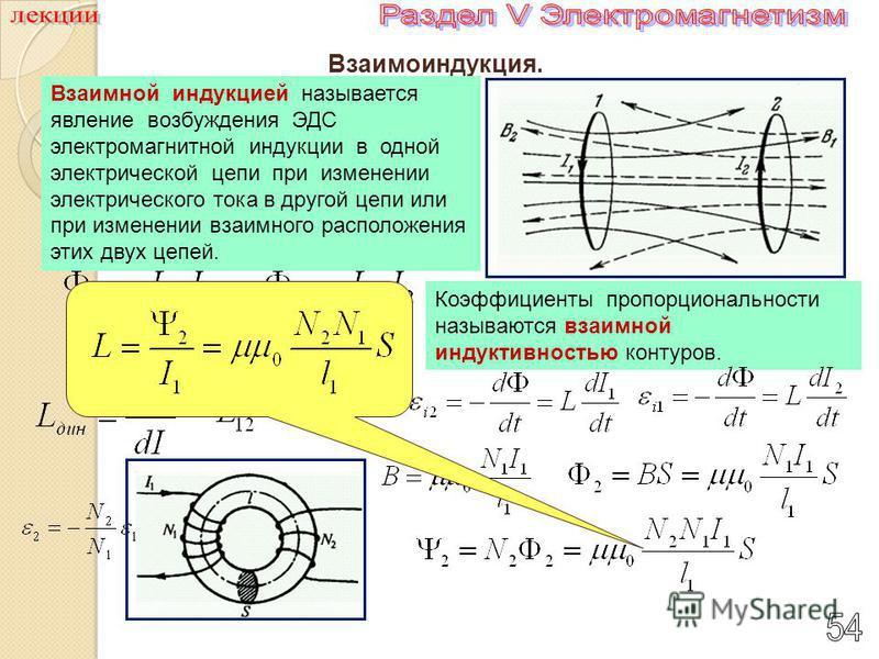 Взаимоиндукция. Взаимной индукцией называется явление возбуждения ЭДС электромагнитной индукции в одной электрической цепи при изменении электрического тока в другой цепи или при изменении взаимного расположения этих двух цепей. Коэффициенты пропорци