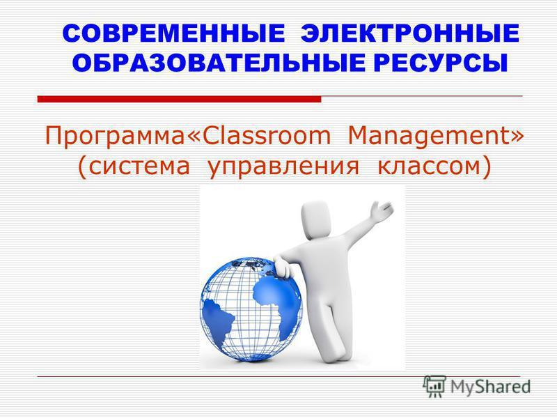 СОВРЕМЕННЫЕ ЭЛЕКТРОННЫЕ ОБРАЗОВАТЕЛЬНЫЕ РЕСУРСЫ Программа«Classroom Management» (система управления классом)