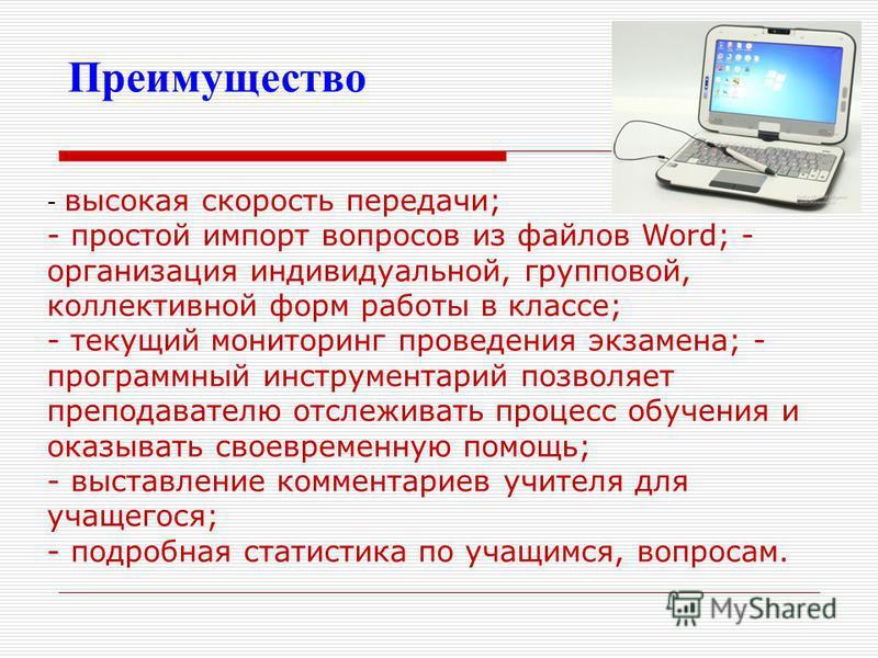 Преимущество - высокая скорость передачи; - простой импорт вопросов из файлов Word; - организация индивидуальной, групповой, коллективной форм работы в классе; - текущий мониторинг проведения экзамена; - программный инструментарий позволяет преподава