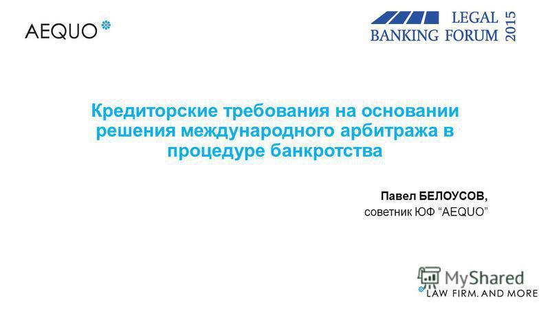 Кредиторские требования на основании решения международного арбитража в процедуре банкротства Павел БЕЛОУСОВ, советник ЮФ AEQUO
