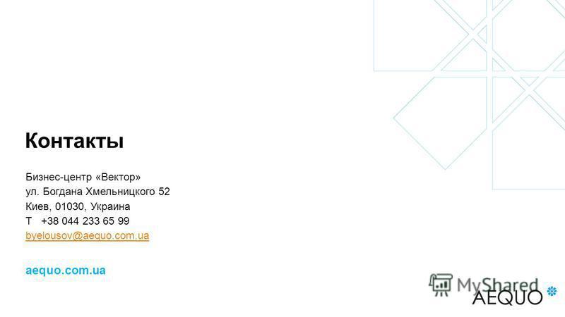 Контакты Бизнес-центр «Вектор» ул. Богдана Хмельницкого 52 Киев, 01030, Украина Т +38 044 233 65 99 byelousov@aequo.com.ua aequo.com.ua