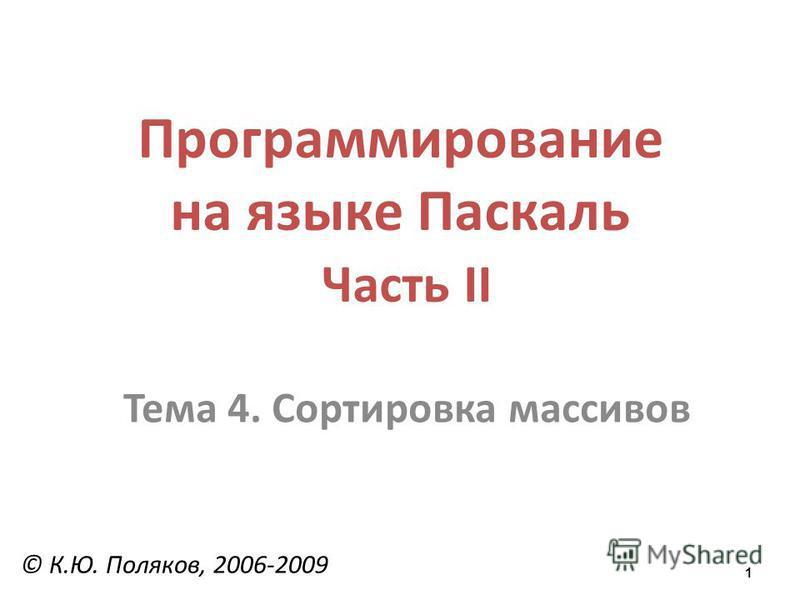 1 Программирование на языке Паскаль Часть II Тема 4. Сортировка массивов © К.Ю. Поляков, 2006-2009