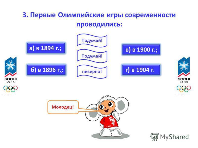 3. Первые Олимпийские игры современности проводились: а) в 1894 г.; б) в 1896 г.; в) в 1900 г.; г) в 1904 г. Молодец! неверно! Подумай!