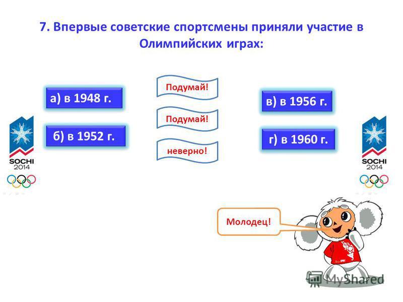7. Впервые советские спортсмены приняли участие в Олимпийских играх: а) в 1948 г. б) в 1952 г. в) в 1956 г. г) в 1960 г. Молодец! неверно! Подумай!