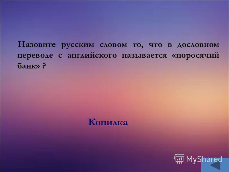 Назовите русским словом то, что в дословном переводе с английского называется «поросячий банк» ? Копилка