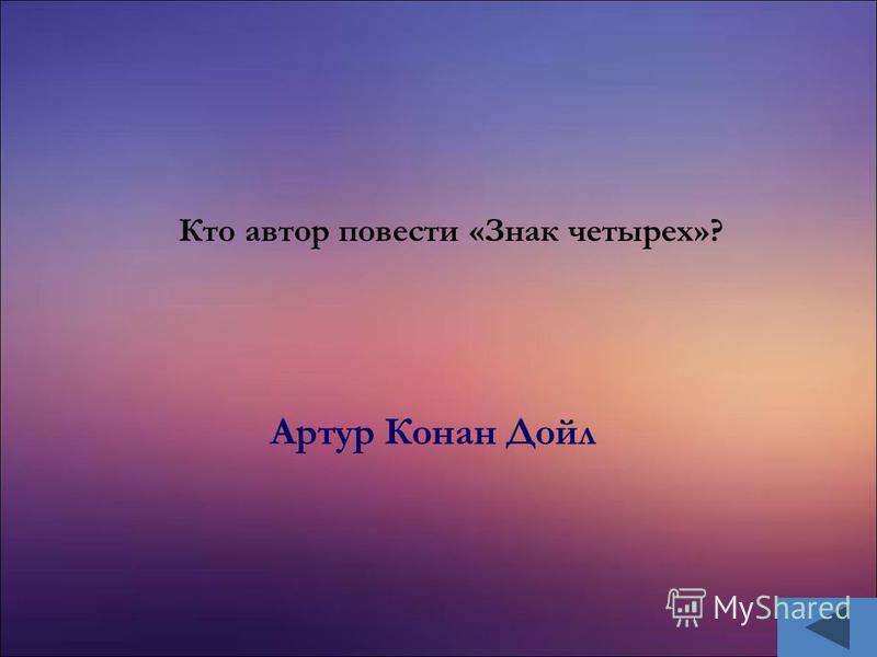 Артур Конан Дойл Кто автор повести «Знак четырех»?