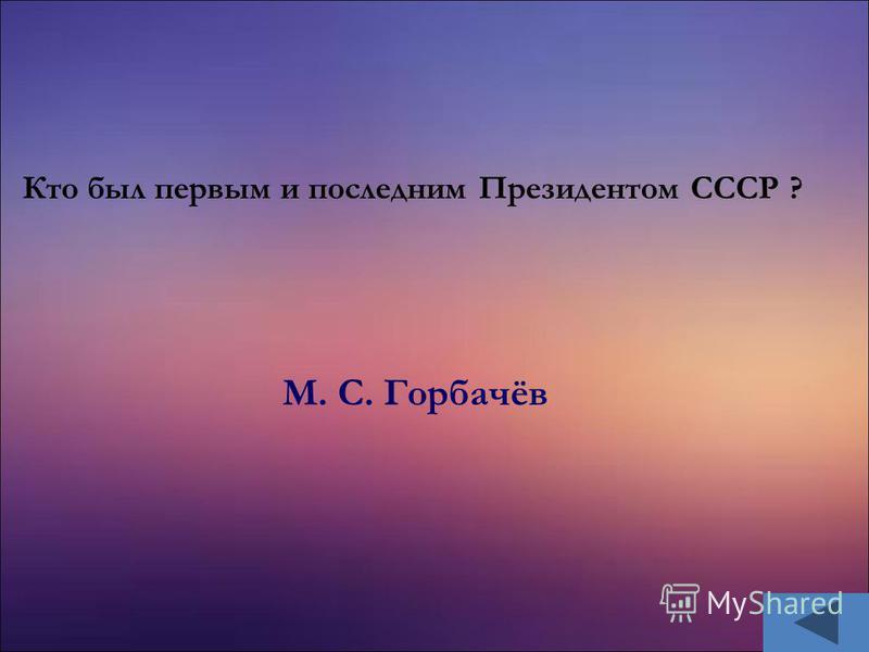 М. С. Горбачёв Кто был первым и последним Президентом СССР ?