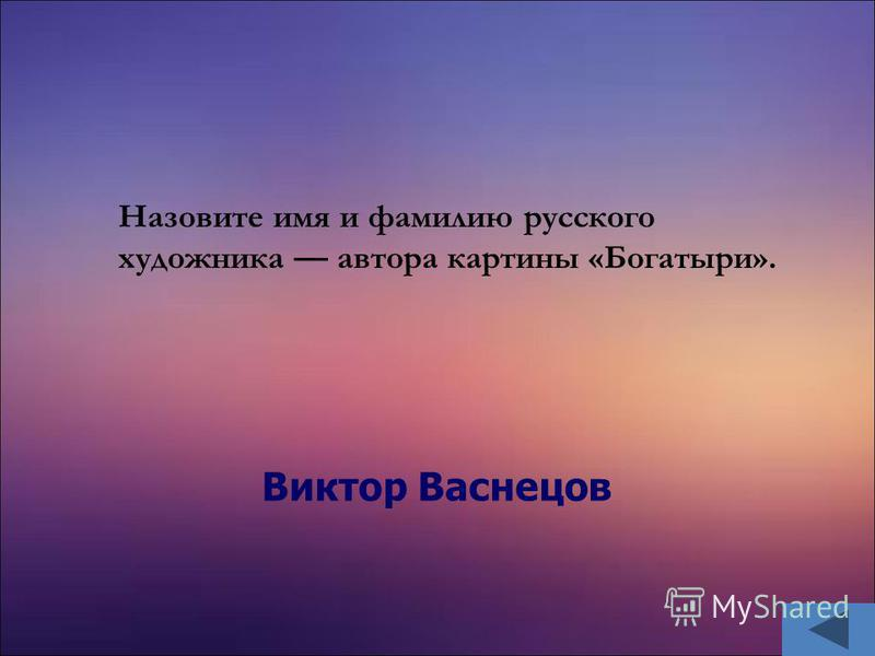 Виктор Васнецов Назовите имя и фамилию русского художника автора картины «Богатыри».