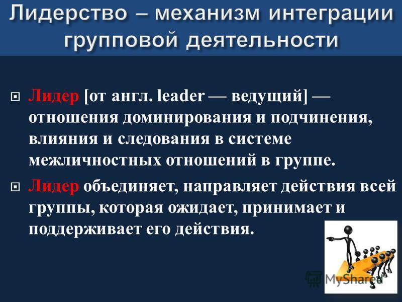 Лидер [ от англ. leader ведущий ] отношения доминирования и подчинения, влияния и следования в системе межличностных отношений в группе. Лидер объединяет, направляет действия всей группы, которая ожидает, принимает и поддерживает его действия.