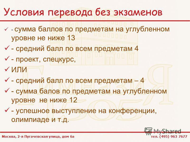 Москва, 2-я Пугачевская улица, дом 6 а тел. (495) 963 7677 Условия перевода без экзаменов - сумма баллов по предметам на углубленном уровне не ниже 13 - средний балл по всем предметам 4 - проект, спецкурс, ИЛИ - средний балл по всем предметам – 4 - с