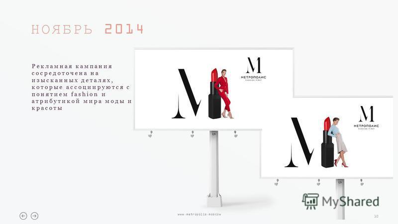 10 www.metropolis.moscow НОЯБРЬ 2014 Рекламная кампания сосредоточена на изысканных деталях, которые ассоциируются с понятием fashion и атрибутикой мира моды и красоты