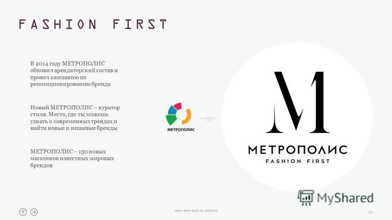 FASHION FIRST 03 В 2014 году МЕТРОПОЛИС обновил арендаторский состав и провел кампанию по репозиционированию бренда Новый МЕТРОПОЛИС – куратор стиля. Место, где ты можешь узнать о современных трендах и найти новые и нишевые бренды МЕТРОПОЛИС – 150 но