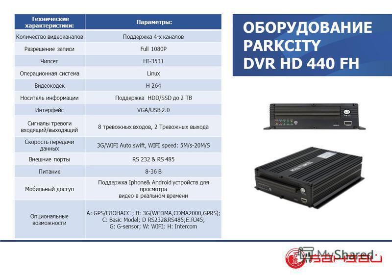 ОБОРУДОВАНИЕ PARKCITY DVR HD 440 FH Технические характеристики: Параметры: Количество видеоканалов Поддержка 4-х каналов Разрешение записиFull 1080P ЧипсетHI-3531 Операционная системаLinux ВидеокодекH 264 Носитель информации Поддержка HDD/SSD до 2 TB