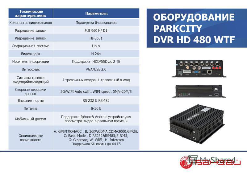 ОБОРУДОВАНИЕ PARKCITY DVR HD 480 WTF Технические характеристики: Параметры: Количество видеоканалов Поддержка 8-ми каналов Разрешение записиFull 960 H/ D1 Разрешение записиHI-3531 Операционная системаLinux ВидеокодекH 264 Носитель информации Поддержк