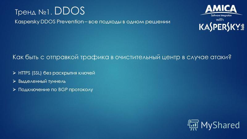 Kaspersky DDOS Prevention – все подходы в одном решении with Тренд 1. DDOS Как быть с отправкой трафика в очистительный центр в случае атаки? HTTPS (SSL) без раскрытия ключей Выделенный туннель Подключение по BGP протоколу