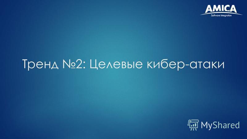 Тренд 2: Целевые кибер-атаки
