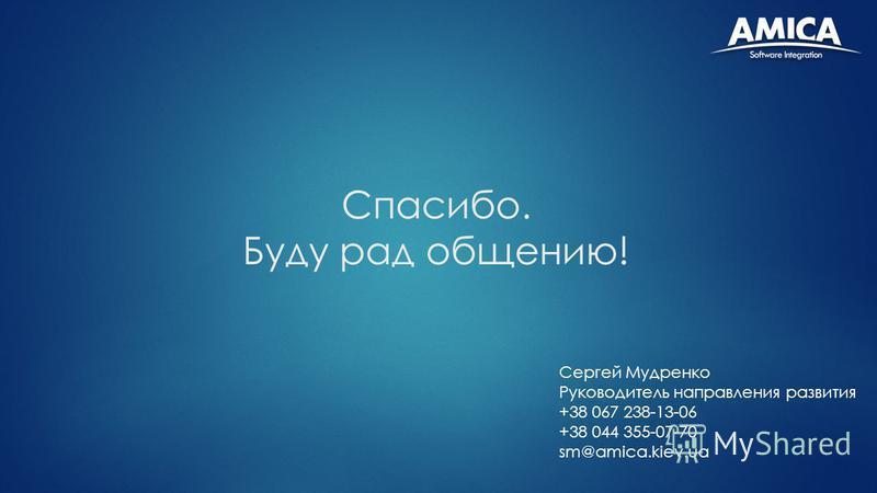 Спасибо. Буду рад общению! Сергей Мудренко Руководитель направления развития +38 067 238-13-06 +38 044 355-07-70 sm@amica.kiev.ua