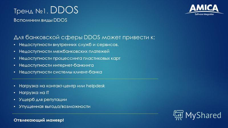 Вспомним виды DDOS Тренд 1. DDOS Для банковской сферы DDOS может привести к: Недоступности внутренних служб и сервисов. Недоступности межбанковских платежей Недоступности процессинга пластиковых карт Недоступности интернет-банкинга Недоступности сист