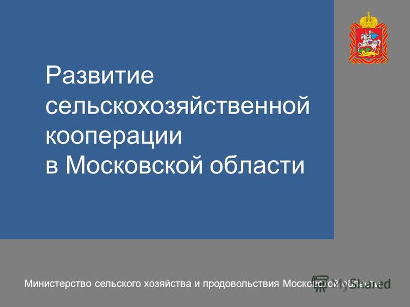 Развитие сельскохозяйственной кооперации в Московской области Министерство сельского хозяйства и продовольствия Московской области