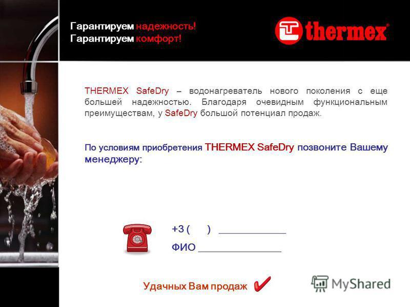 THERMEX SafeDry – водонагреватель нового поколения с еще большей надежностью. Благодаря очевидным функциональным преимуществам, у SafeDry большой потенциал продаж. По условиям приобретения THERMEX SafeDry позвоните Вашему менеджеру: +3 ( ) __________