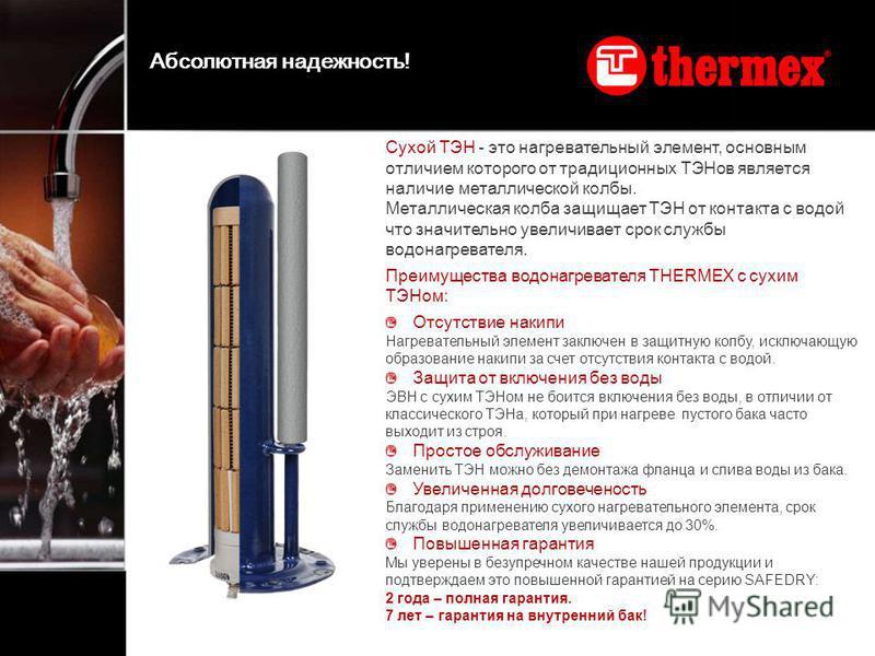 Сухой ТЭН - это нагревательный элемент, основным отличием которого от традиционных ТЭНов является наличие металлической колбы. Металлическая колба защищает ТЭН от контакта с водой что значительно увеличивает срок службы водонагревателя. Преимущества