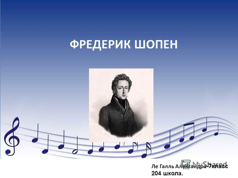 ФРЕДЕРИК ШОПЕН Ле Галль Александра -7 класс 204 школа.