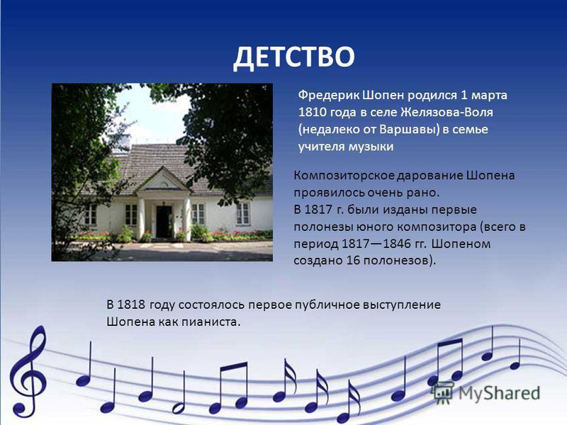 ДЕТСТВО Фредерик Шопен родился 1 марта 1810 года в селе Желязова-Воля (недалеко от Варшавы) в семье учителя музыки Композиторское дарование Шопена проявилось очень рано. В 1817 г. были изданы первые полонезы юного композитора (всего в период 18171846