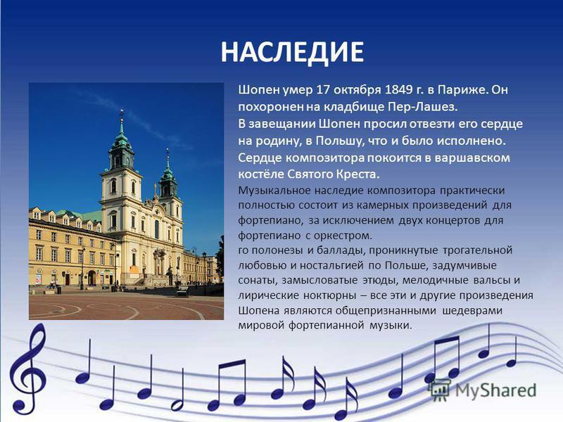 Шопен умер 17 октября 1849 г. в Париже. Он похоронен на кладбище Пер-Лашез. В завещании Шопен просил отвезти его сердце на родину, в Польшу, что и было исполнено. Сердце композитора покоится в варшавском костёле Святого Креста. Музыкальное наследие к