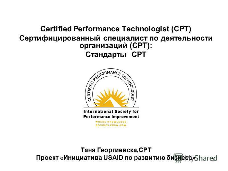 1 Certified Performance Technologist (CPT) Сертифицированный специалист по деятельности организаций (CPT): Стандарты CPT Таня Георгиевска,CPT Проект «Инициатива USAID по развитию бизнеса»