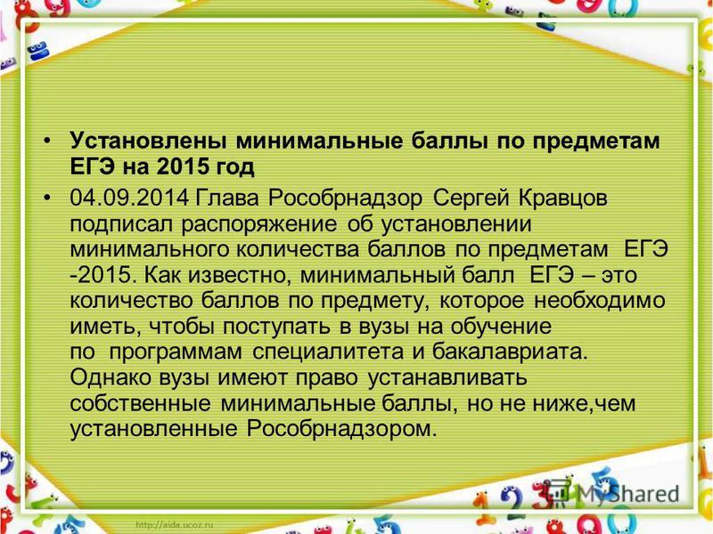 Установлены минимальные баллы по предметам ЕГЭ на 2015 год 04.09.2014 Глава Рособрнадзор Сергей Кравцов подписал распоряжение об установлении минимального количества баллов по предметам ЕГЭ -2015. Как известно, минимальный балл ЕГЭ – это количество б