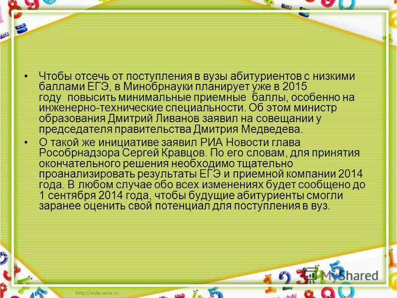 Чтобы отсечь от поступления в вузы абитуриентов с низкими баллами ЕГЭ, в Минобрнауки планирует уже в 2015 году повысить минимальные приемные баллы, особенно на инженерно-технические специальности. Об этом министр образования Дмитрий Ливанов заявил на