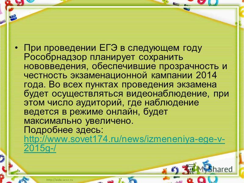 При проведении ЕГЭ в следующем году Рособрнадзор планирует сохранить нововведения, обеспечившие прозрачность и честность экзаменационной кампании 2014 года. Во всех пунктах проведения экзамена будет осуществляться видеонаблюдение, при этом число ауди