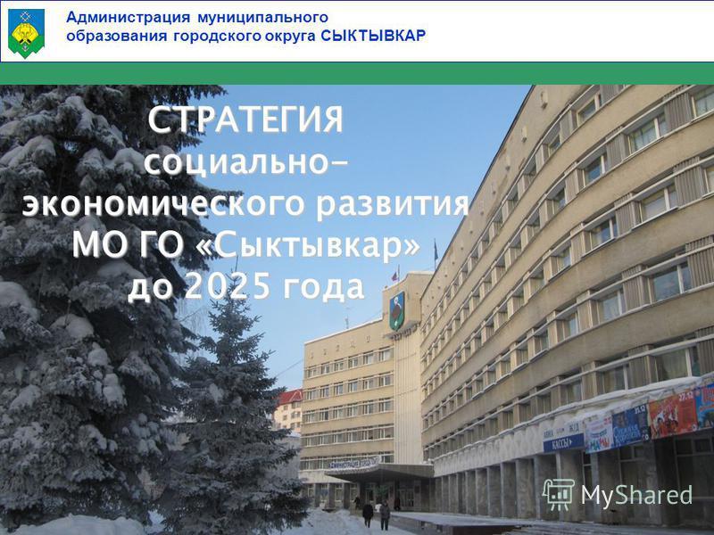 Администрация муниципального образования городского округа СЫКТЫВКАР 1 СТРАТЕГИЯ социально- экономического развития МО ГО «Сыктывкар» до 2025 года