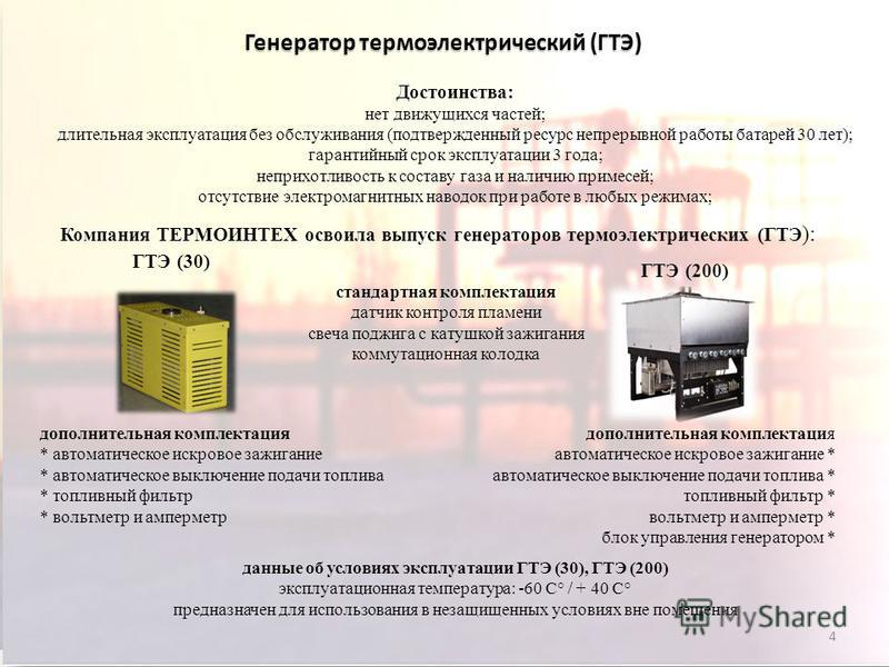 4 Генератор термоэлектрический (ГТЭ) Достоинства: нет движущихся частей; длительная эксплуатация без обслуживания (подтвержденный ресурс непрерывной работы батарей 30 лет); гарантийный срок эксплуатации 3 года; неприхотливость к составу газа и наличи