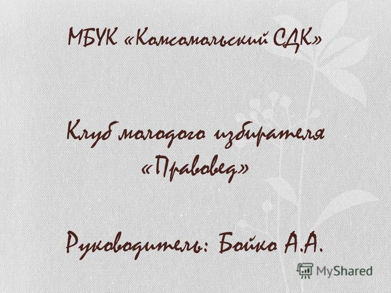 МБУК «Комсомольский СДК» Клуб молодого избирателя «Правовед» Руководитель: Бойко А.А.
