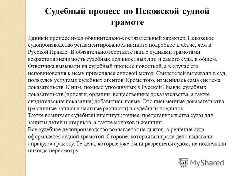 Судебный процесс по Псковской судной грамоте Данный процесс имел обвинительно-состязательный характер. Псковское судопроизводство регламентировалось намного подробнее и чётче, чем в Русской Правде. В обязательном соответствии с судными грамотами возр